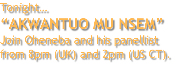 "Tonight… ""AKWANTUO MU NSEM"" Join Oheneba and his panellist from 8pm (UK) and 2pm (US CT)."